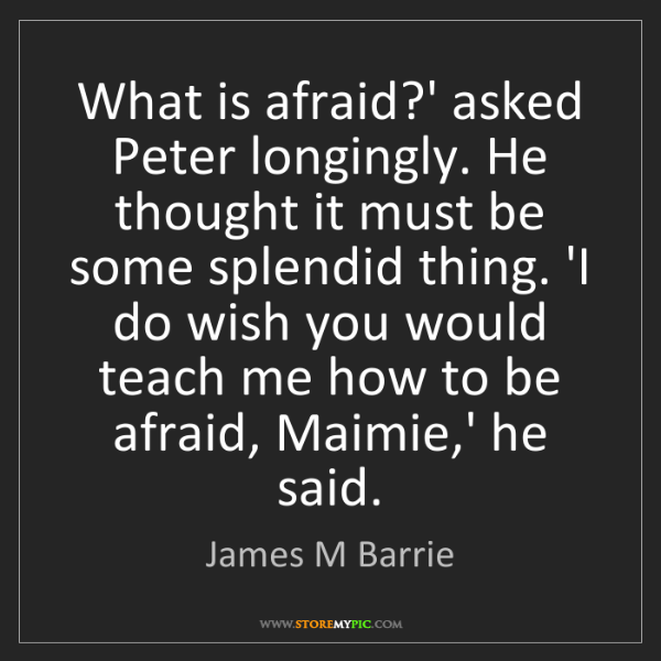 James M Barrie: What is afraid?' asked Peter longingly. He thought it...