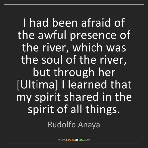 Rudolfo Anaya: I had been afraid of the awful presence of the river,...
