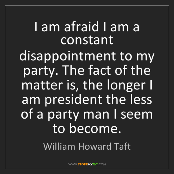 William Howard Taft: I am afraid I am a constant disappointment to my party....