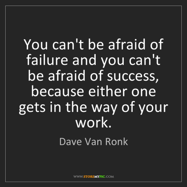 Dave Van Ronk: You can't be afraid of failure and you can't be afraid...