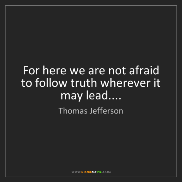 Thomas Jefferson: For here we are not afraid to follow truth wherever it...
