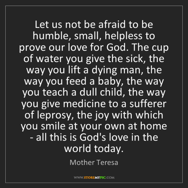 Mother Teresa: Let us not be afraid to be humble, small, helpless to...