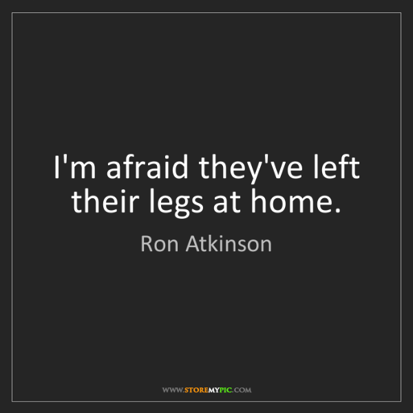 Ron Atkinson: I'm afraid they've left their legs at home.