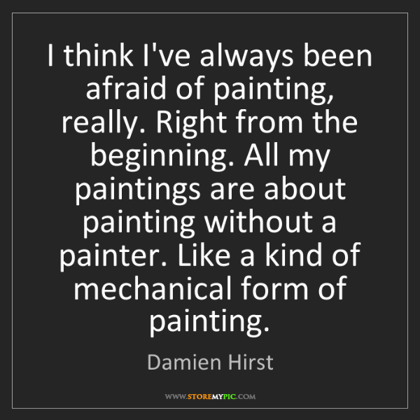 Damien Hirst: I think I've always been afraid of painting, really....