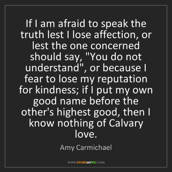 Amy Carmichael: If I am afraid to speak the truth lest I lose affection,...