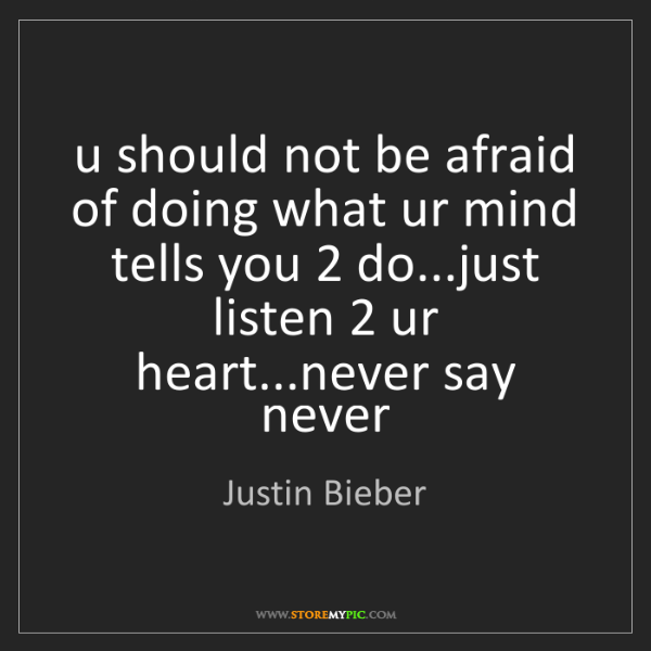 Justin Bieber: u should not be afraid of doing what ur mind tells you...