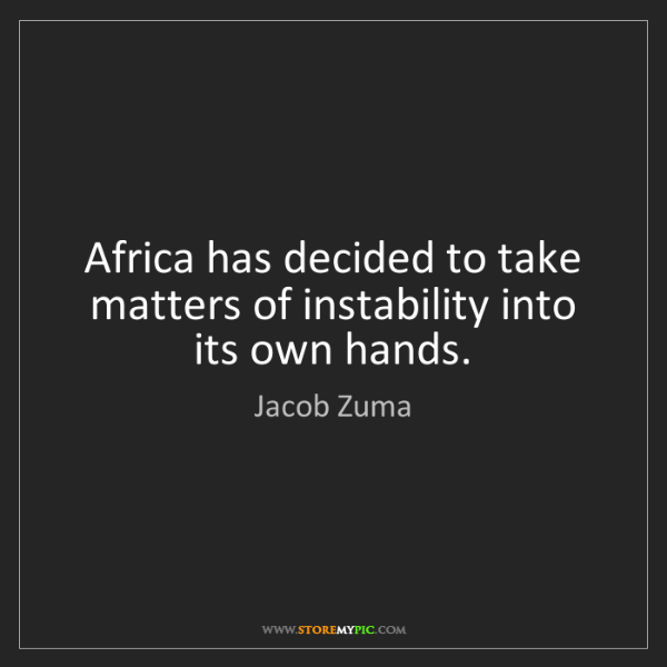 Jacob Zuma: Africa has decided to take matters of instability into...