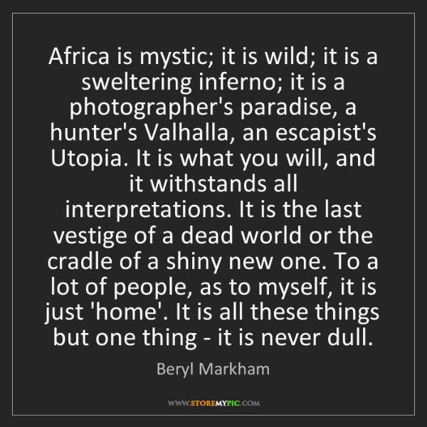 Beryl Markham: Africa is mystic; it is wild; it is a sweltering inferno;...
