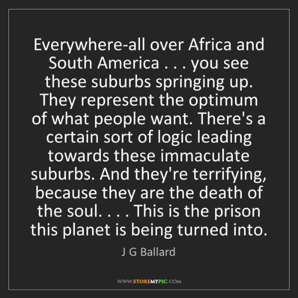 J G Ballard: Everywhere-all over Africa and South America . . . you...
