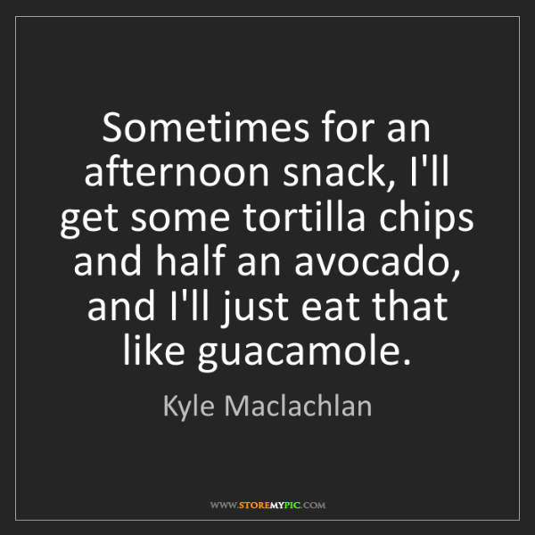 Kyle Maclachlan: Sometimes for an afternoon snack, I'll get some tortilla...