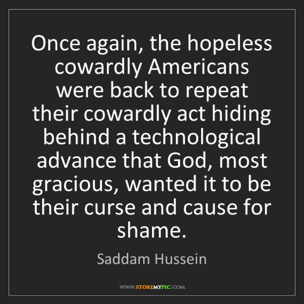 Saddam Hussein: Once again, the hopeless cowardly Americans were back...
