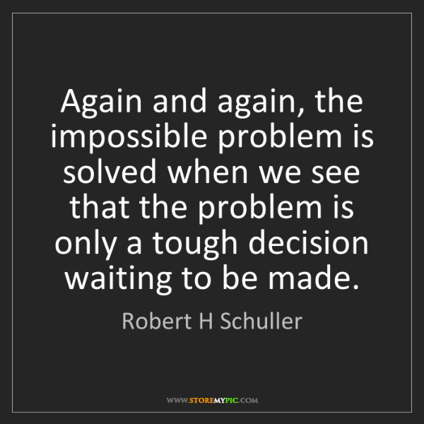 Robert H Schuller: Again and again, the impossible problem is solved when...