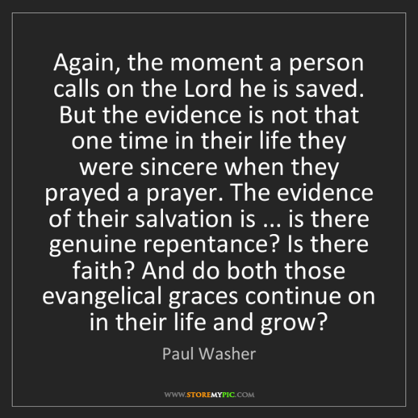 Paul Washer: Again, the moment a person calls on the Lord he is saved....
