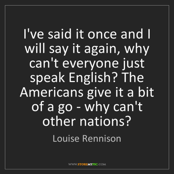Louise Rennison: I've said it once and I will say it again, why can't...