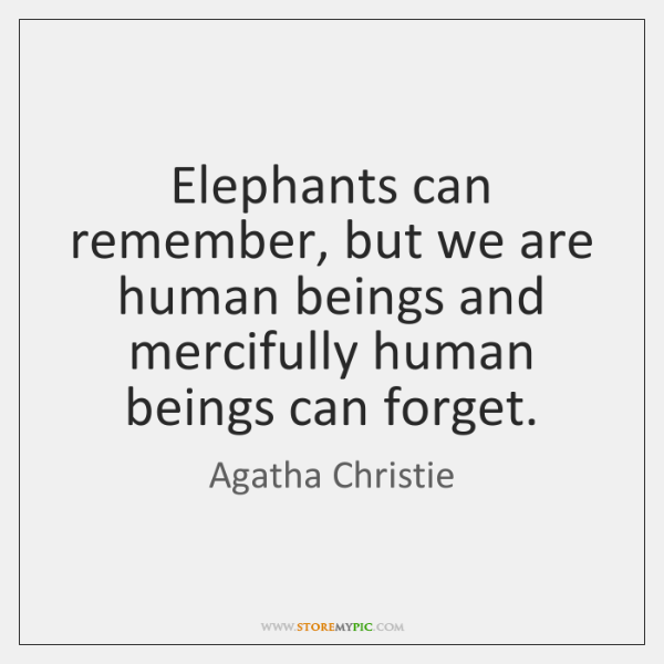 Elephants can remember, but we are human beings and mercifully human beings ...