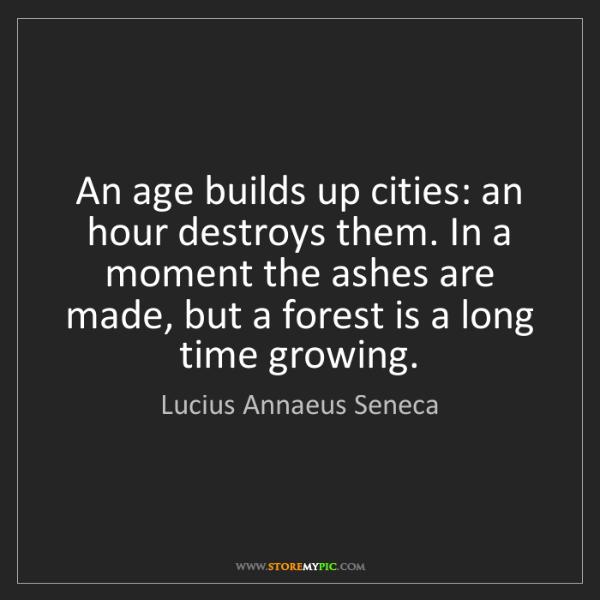 Lucius Annaeus Seneca: An age builds up cities: an hour destroys them. In a...