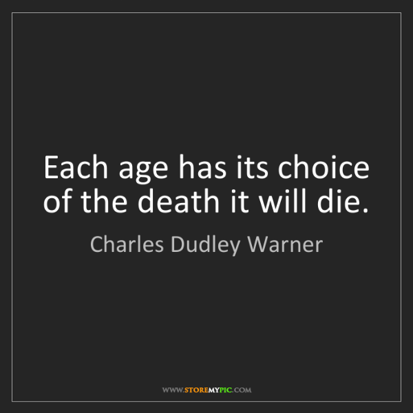 Charles Dudley Warner: Each age has its choice of the death it will die.