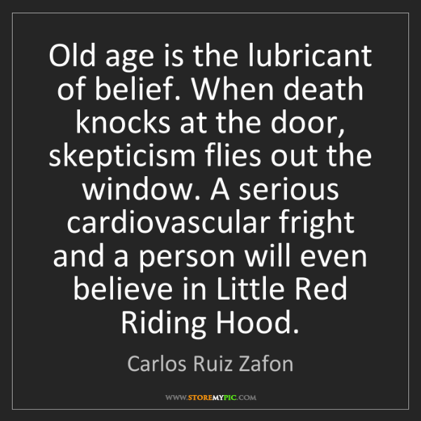 Carlos Ruiz Zafon: Old age is the lubricant of belief. When death knocks...
