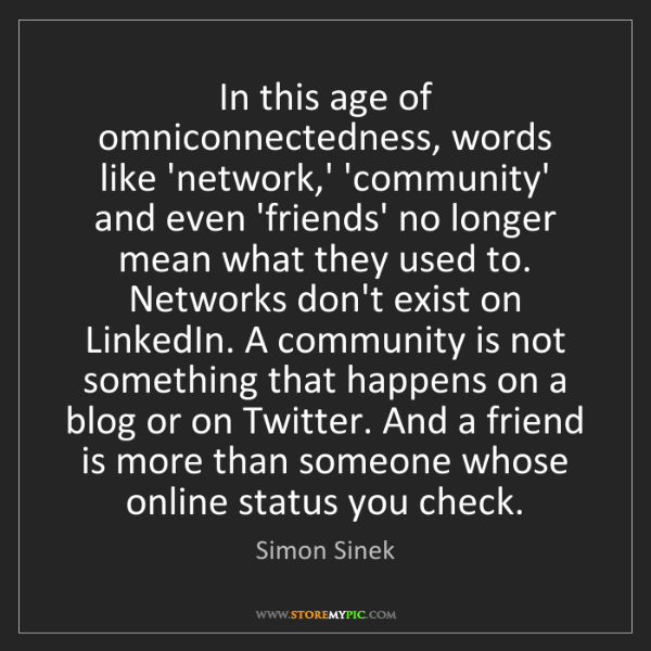 Simon Sinek: In this age of omniconnectedness, words like 'network,'...