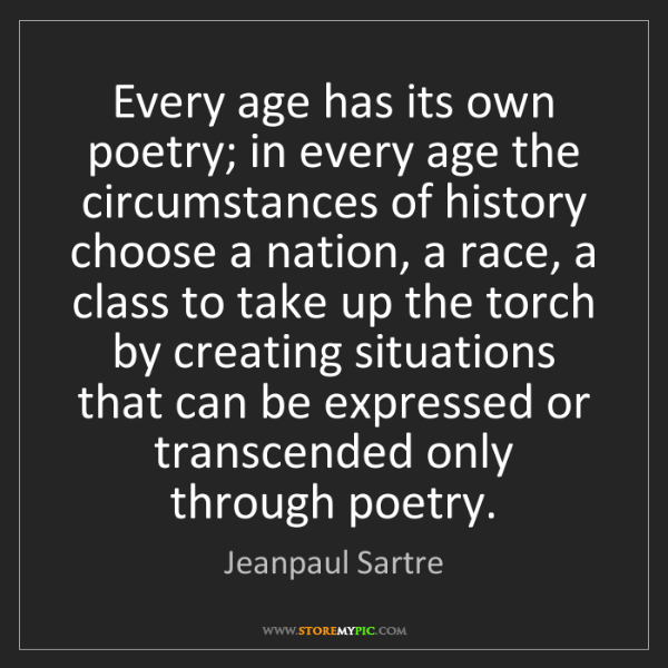 Jeanpaul Sartre: Every age has its own poetry; in every age the circumstances...