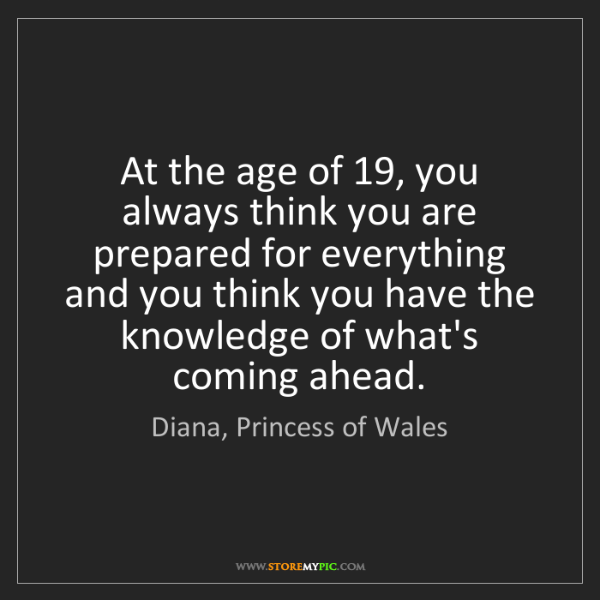 Diana, Princess of Wales: At the age of 19, you always think you are prepared for...