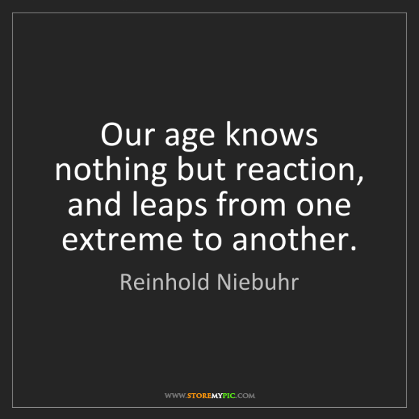 Reinhold Niebuhr: Our age knows nothing but reaction, and leaps from one...