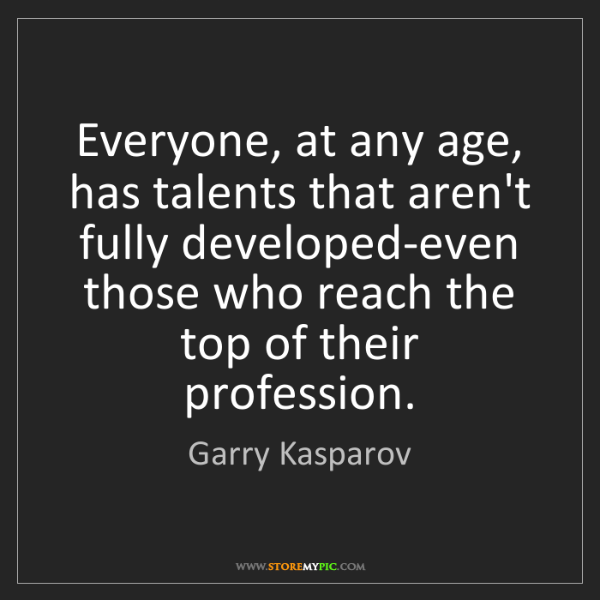 Garry Kasparov: Everyone, at any age, has talents that aren't fully developed-even...