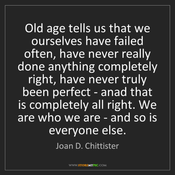 Joan D. Chittister: Old age tells us that we ourselves have failed often,...