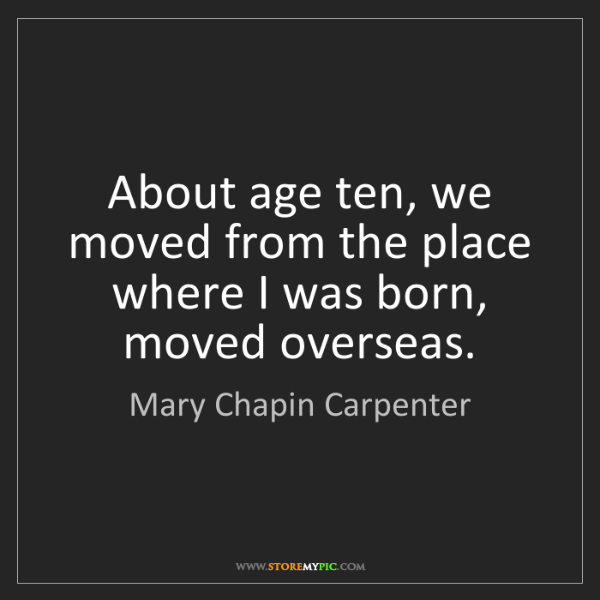 Mary Chapin Carpenter: About age ten, we moved from the place where I was born,...