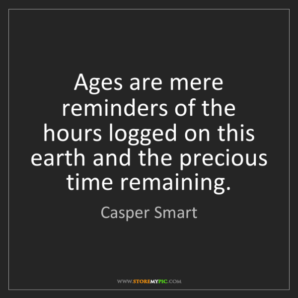 Casper Smart: Ages are mere reminders of the hours logged on this earth...