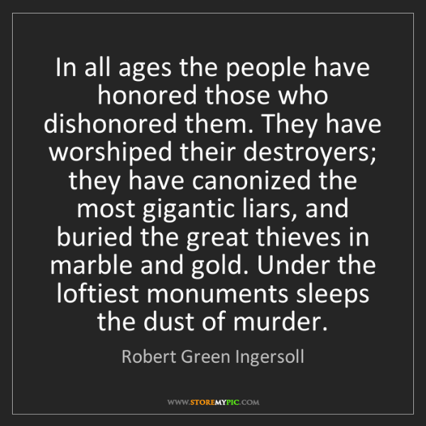Robert Green Ingersoll: In all ages the people have honored those who dishonored...