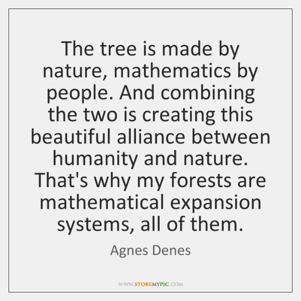 The tree is made by nature, mathematics by people. And combining the ...