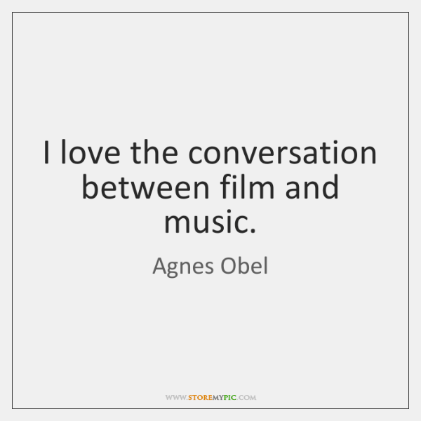 I love the conversation between film and music.