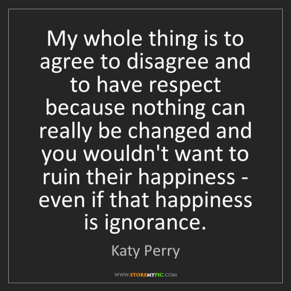 Katy Perry: My whole thing is to agree to disagree and to have respect...