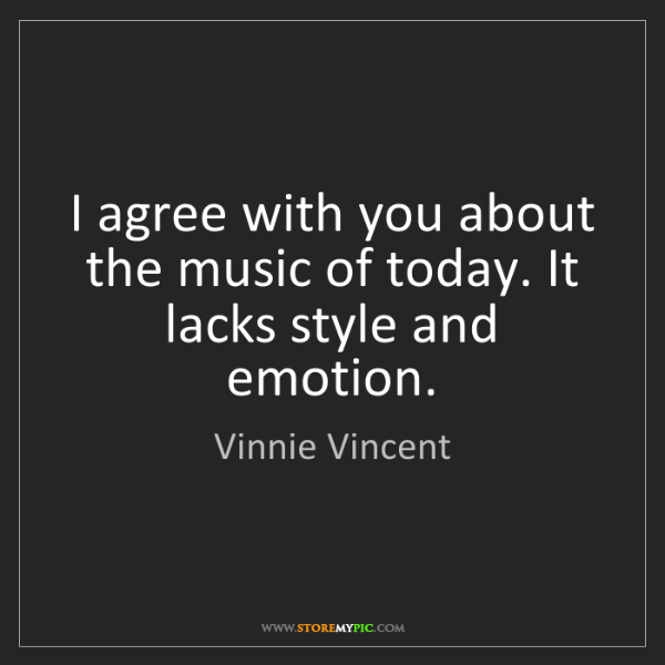 Vinnie Vincent: I agree with you about the music of today. It lacks style...