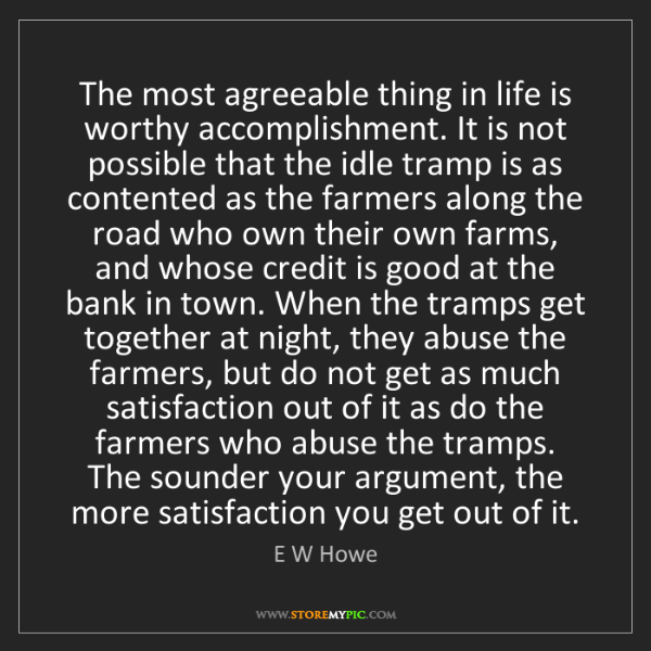 E W Howe: The most agreeable thing in life is worthy accomplishment....