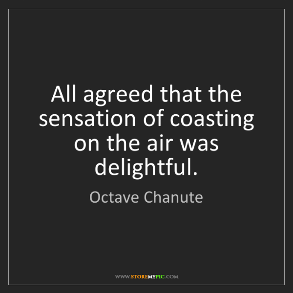 Octave Chanute: All agreed that the sensation of coasting on the air...