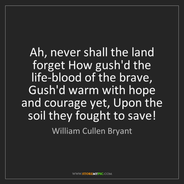 William Cullen Bryant: Ah, never shall the land forget How gush'd the life-blood...