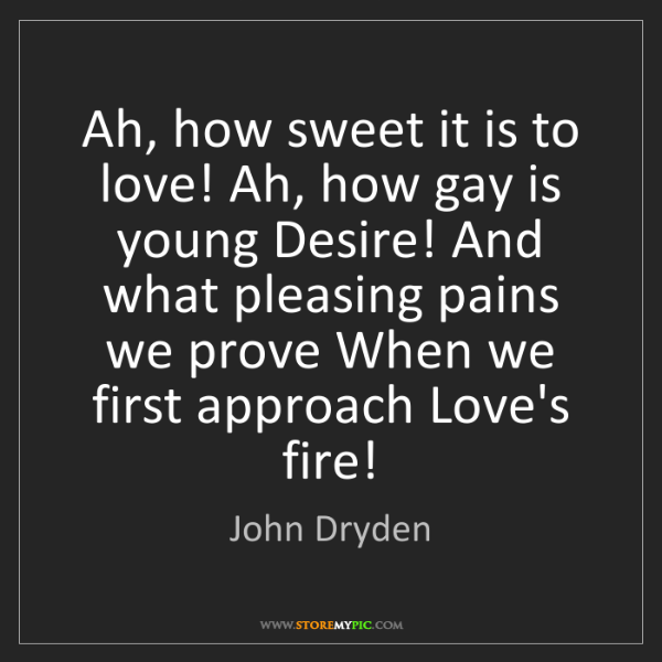 John Dryden: Ah, how sweet it is to love! Ah, how gay is young Desire!...