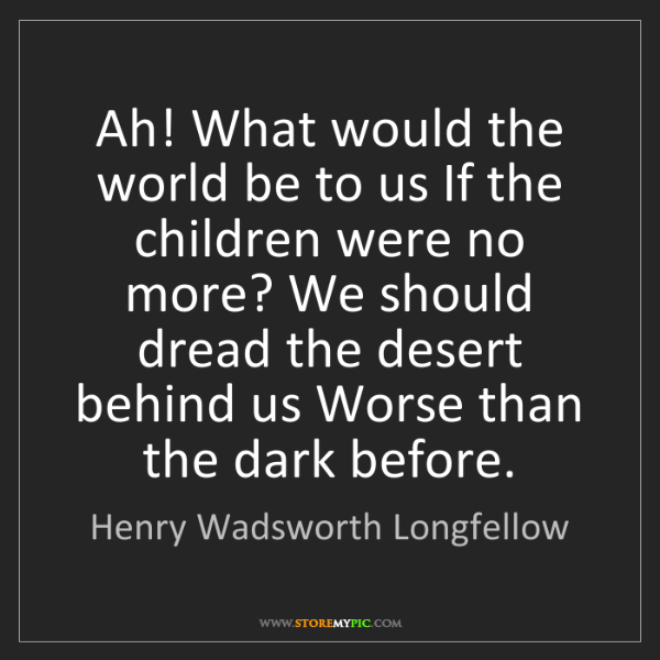 Henry Wadsworth Longfellow: Ah! What would the world be to us If the children were...