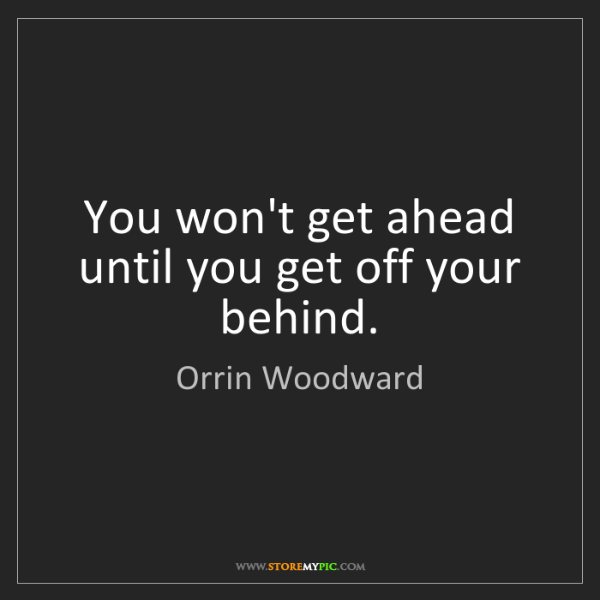 Orrin Woodward: You won't get ahead until you get off your behind.