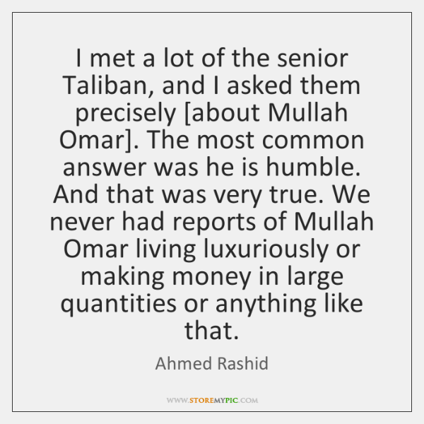I met a lot of the senior Taliban, and I asked them ...
