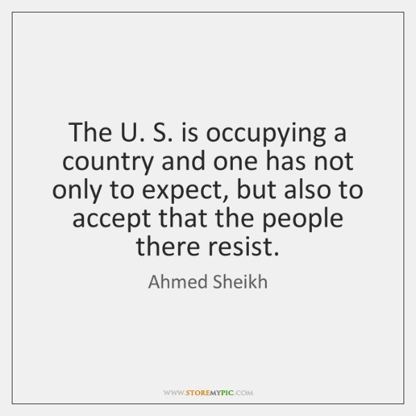 The U. S. is occupying a country and one has not only ...