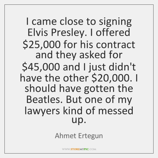 I came close to signing Elvis Presley. I offered $25,000 for his contract ...