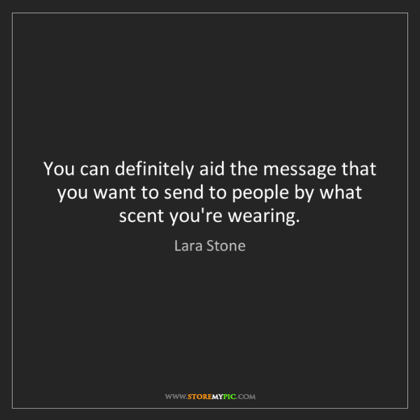 Lara Stone: You can definitely aid the message that you want to send...