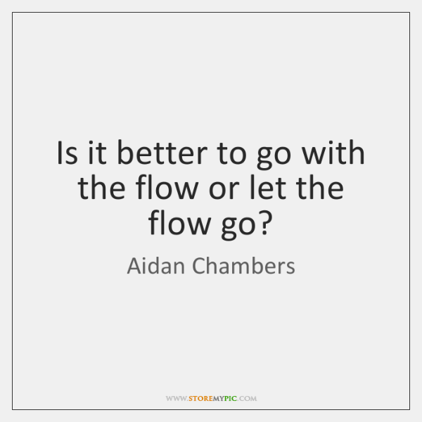 Is it better to go with the flow or let the flow ...