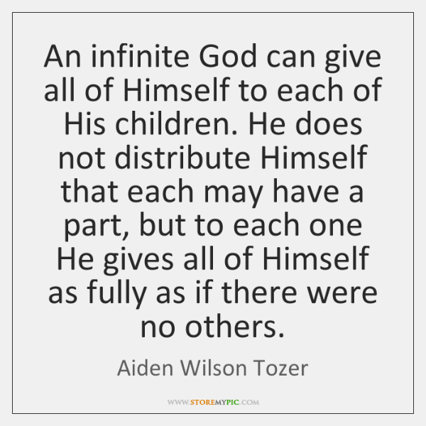 An infinite God can give all of Himself to each of His ...