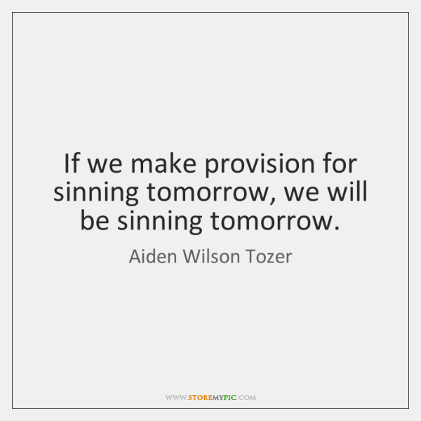 If we make provision for sinning tomorrow, we will be sinning tomorrow.