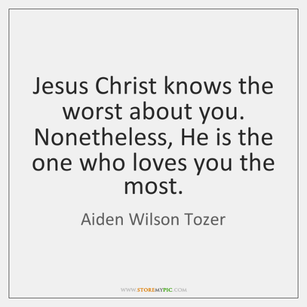 Jesus Christ knows the worst about you. Nonetheless, He is the one ...
