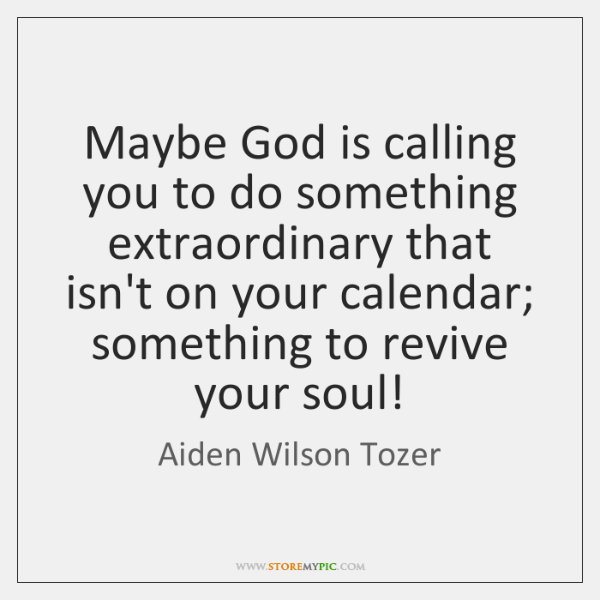 Maybe God is calling you to do something extraordinary that isn't on ...